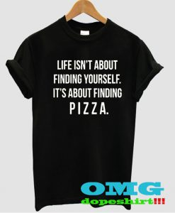 life isn't about winding yourself it's about finding pizza t shirt