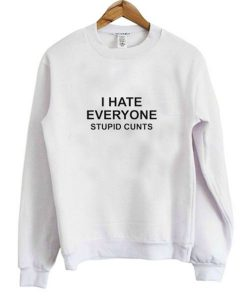 I Hate Everyone Stupid Cunt Sweatshirt