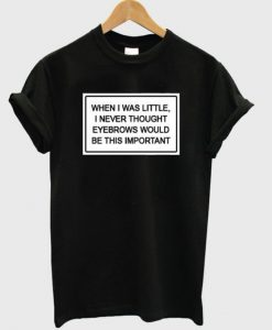 When I Was Little I Never Thought Eyebrows T-shirt