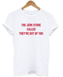 The Jerk Store Called T-shirt