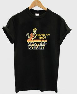 Your'e An Idiot Mystery Solved T-shirt