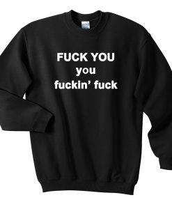 Fuck You Fuckin' Fuck Quote Sweatshirt