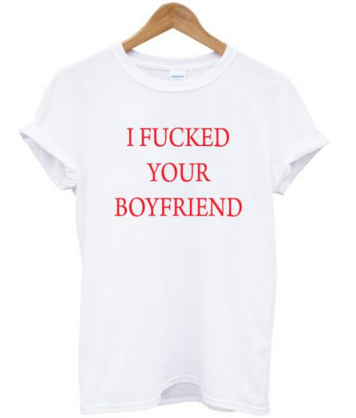 I Fucked Your Boyfriend T-shirt