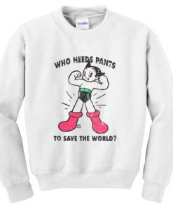 Who Needs Pants To Save The World Sweatshirt
