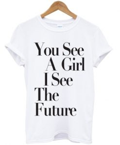 You See A Girl I See The Future T-shirt