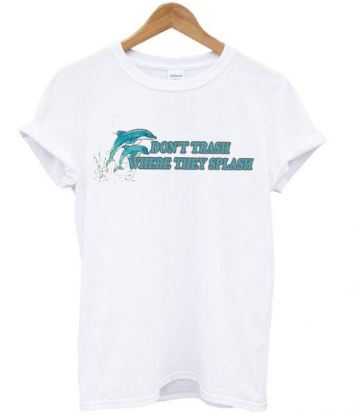 Dolphin Don't Trash Where They Splash T-shirt