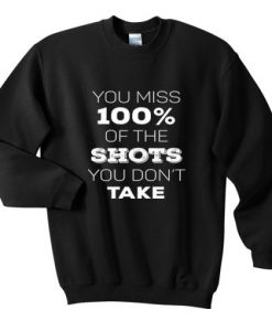 You Miss 100% Of The Shots You Don't Take Sweatshirt